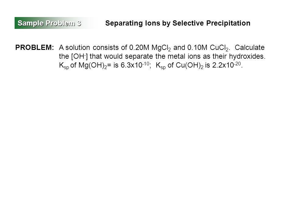 Sample Problem 3 Separating Ions by Selective Precipitation PROBLEM:A solution consists of 0.20M MgCl 2 and 0.10M CuCl 2. Calculate the [OH - ] that w