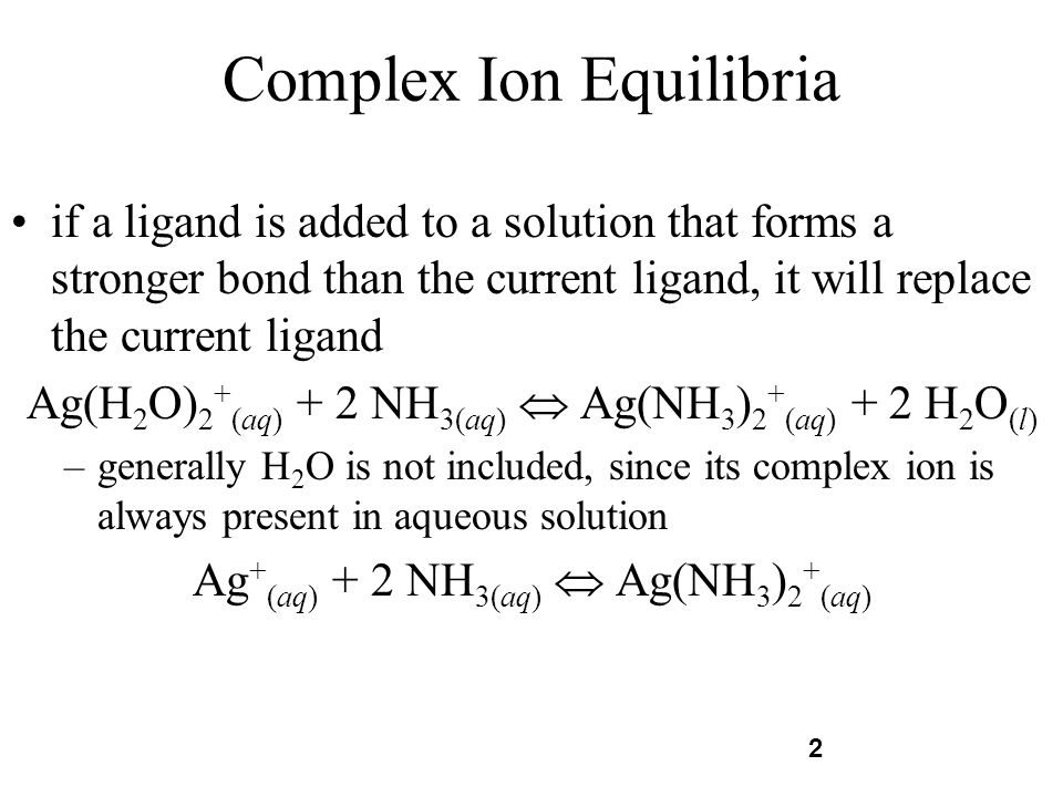 2 Complex Ion Equilibria if a ligand is added to a solution that forms a stronger bond than the current ligand, it will replace the current ligand Ag(