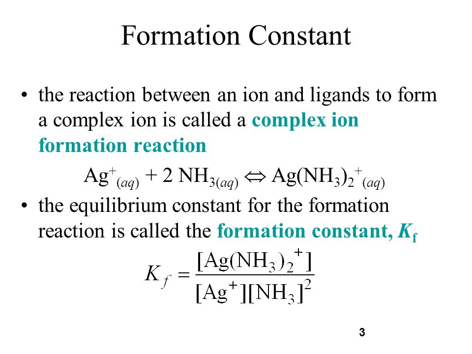 3 Formation Constant the reaction between an ion and ligands to form a complex ion is called a complex ion formation reaction Ag + (aq) + 2 NH 3(aq) A