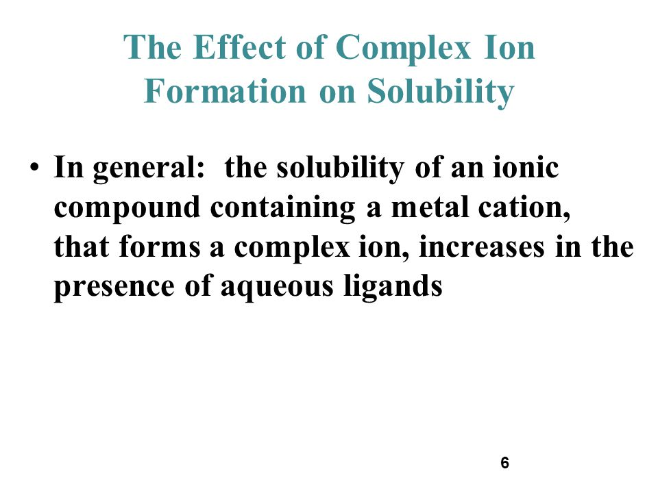 6 The Effect of Complex Ion Formation on Solubility In general: the solubility of an ionic compound containing a metal cation, that forms a complex io
