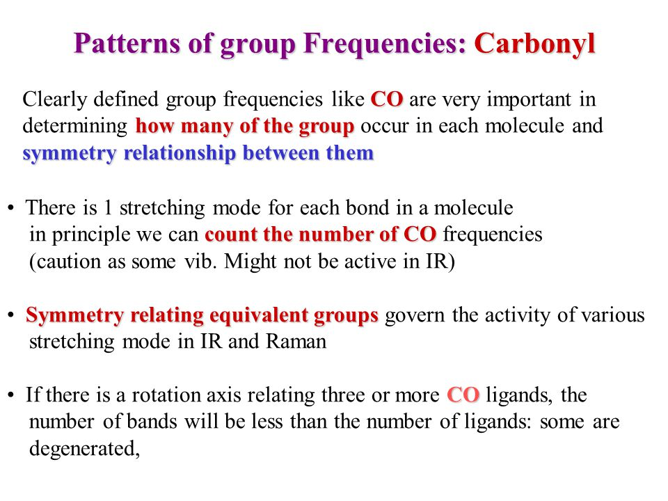 Patterns of group Frequencies: Carbonyl CO how many of the group symmetry relationship between them Clearly defined group frequencies like CO are very