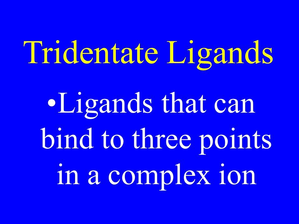 Tridentate Ligands Ligands that can bind to three points in a complex ion
