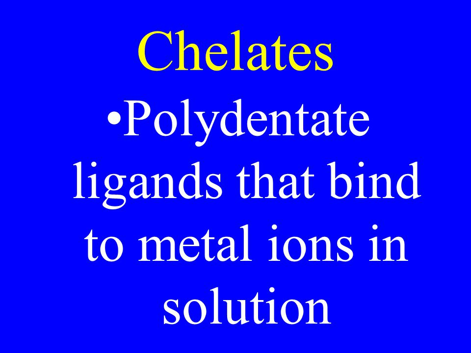 Chelates Polydentate ligands that bind to metal ions in solution