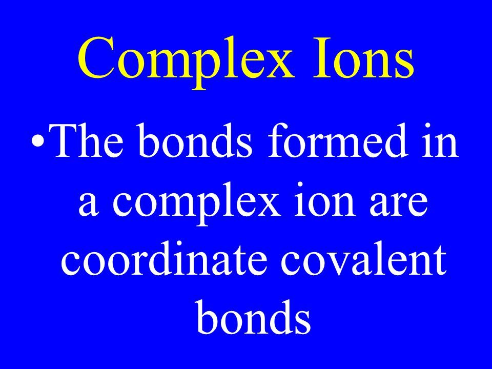 Complex Ions The bonds formed in a complex ion are coordinate covalent bonds