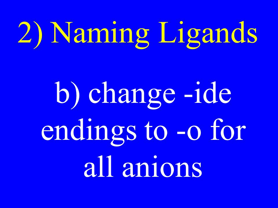 2) Naming Ligands b) change -ide endings to -o for all anions