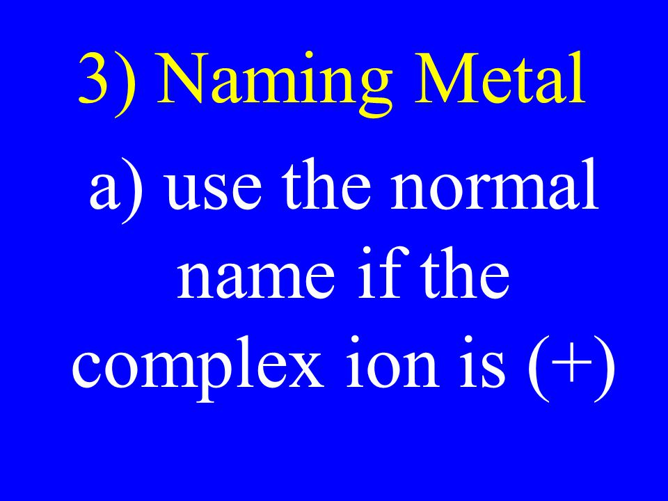 3) Naming Metal a) use the normal name if the complex ion is (+)