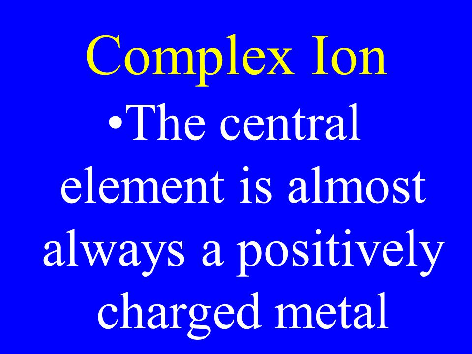 Complex Ion The central element is almost always a positively charged metal