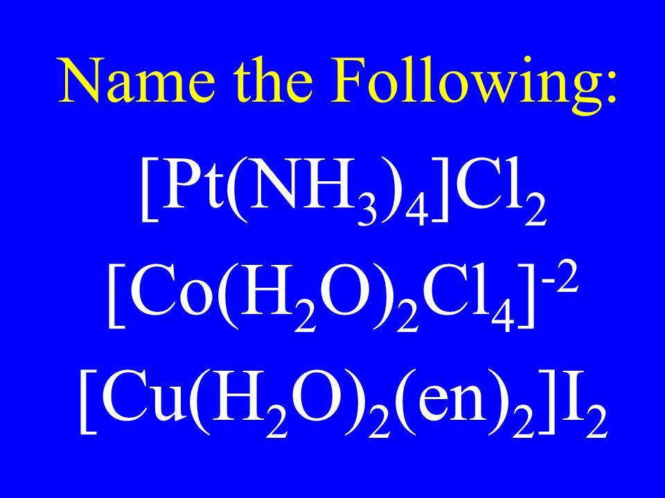 Name the Following: [Pt(NH 3 ) 4 ]Cl 2 [Co(H 2 O) 2 Cl 4 ] -2 [Cu(H 2 O) 2 (en) 2 ]I 2