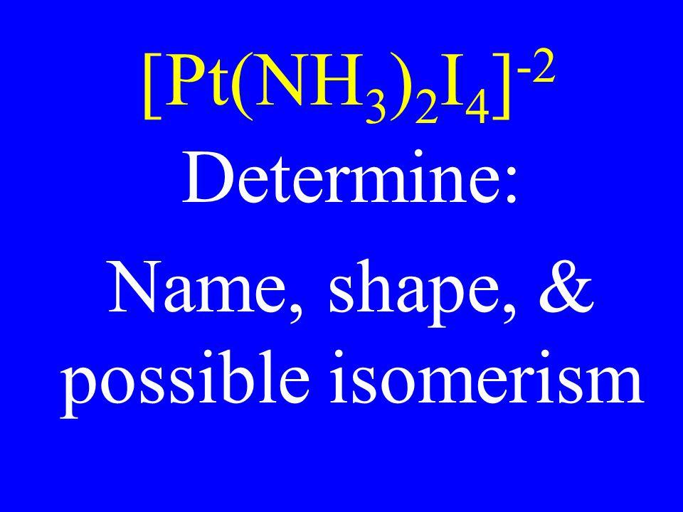 [Pt(NH 3 ) 2 I 4 ] -2 Determine: Name, shape, & possible isomerism
