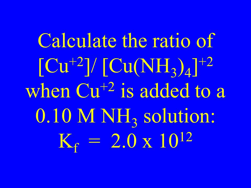 Calculate the ratio of [Cu +2 ]/ [Cu(NH 3 ) 4 ] +2 when Cu +2 is added to a 0.10 M NH 3 solution: K f = 2.0 x 10 12