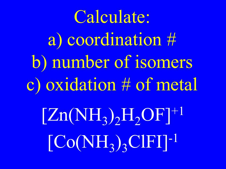 Calculate: a) coordination # b) number of isomers c) oxidation # of metal [Zn(NH 3 ) 2 H 2 OF] +1 [Co(NH 3 ) 3 ClFI] -1