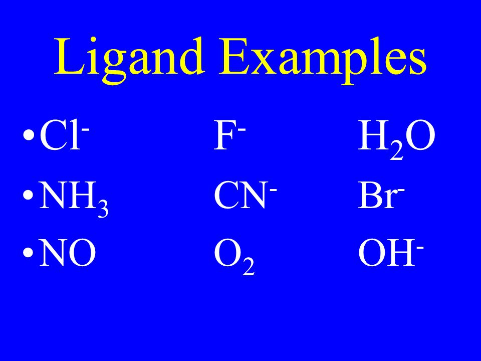 Ligand Examples Cl - F - H 2 O NH 3 CN - Br - NOO 2 OH -