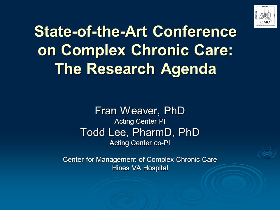 State-of-the-Art Conference on Complex Chronic Care: The Research Agenda Fran Weaver, PhD Acting Center PI Todd Lee, PharmD, PhD Acting Center co-PI Center for Management of Complex Chronic Care Hines VA Hospital