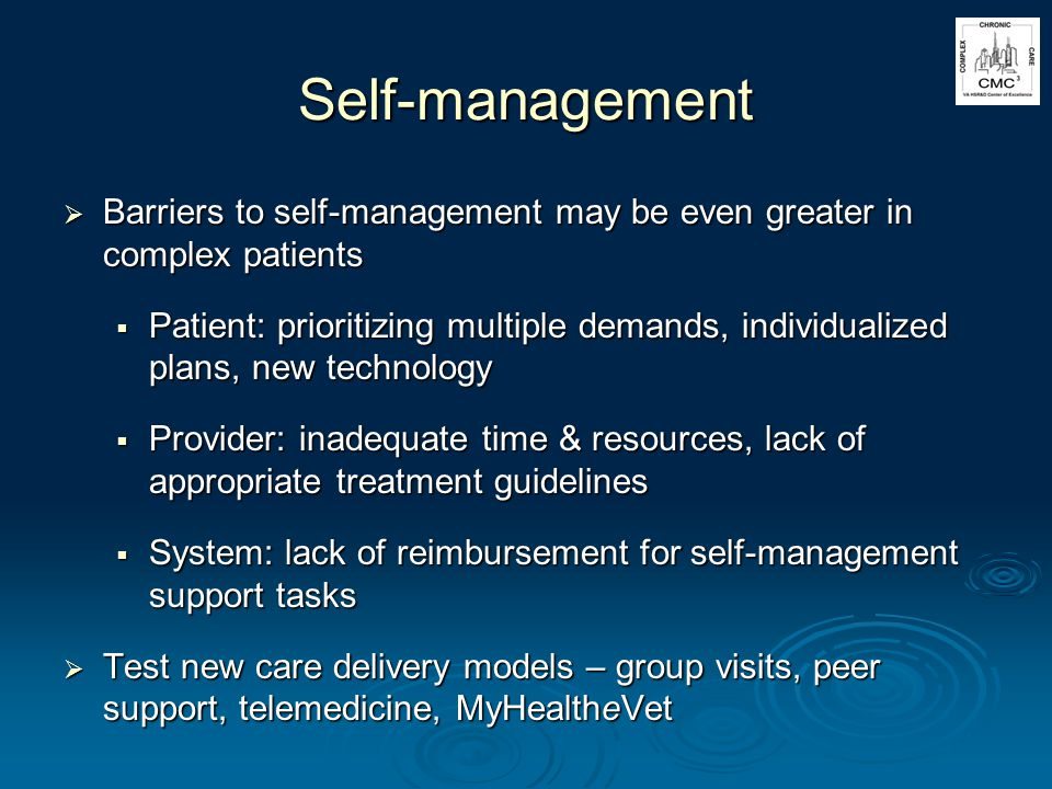 Self-management Barriers to self-management may be even greater in complex patients Barriers to self-management may be even greater in complex patients Patient: prioritizing multiple demands, individualized plans, new technology Patient: prioritizing multiple demands, individualized plans, new technology Provider: inadequate time & resources, lack of appropriate treatment guidelines Provider: inadequate time & resources, lack of appropriate treatment guidelines System: lack of reimbursement for self-management support tasks System: lack of reimbursement for self-management support tasks Test new care delivery models – group visits, peer support, telemedicine, MyHealtheVet Test new care delivery models – group visits, peer support, telemedicine, MyHealtheVet