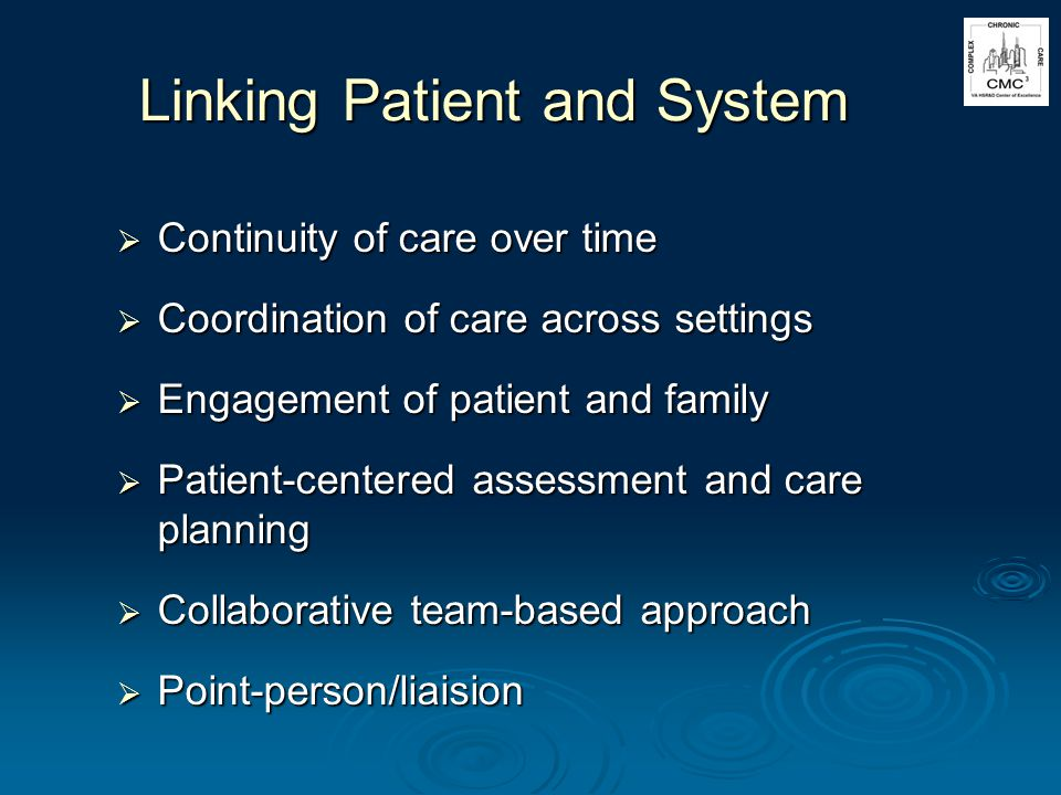 Linking Patient and System Continuity of care over time Continuity of care over time Coordination of care across settings Coordination of care across settings Engagement of patient and family Engagement of patient and family Patient-centered assessment and care planning Patient-centered assessment and care planning Collaborative team-based approach Collaborative team-based approach Point-person/liaision Point-person/liaision