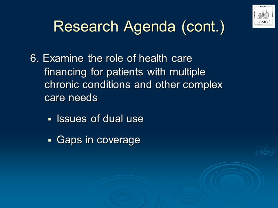 Research Agenda (cont.) 6. Examine the role of health care financing for patients with multiple chronic conditions and other complex care needs Issues