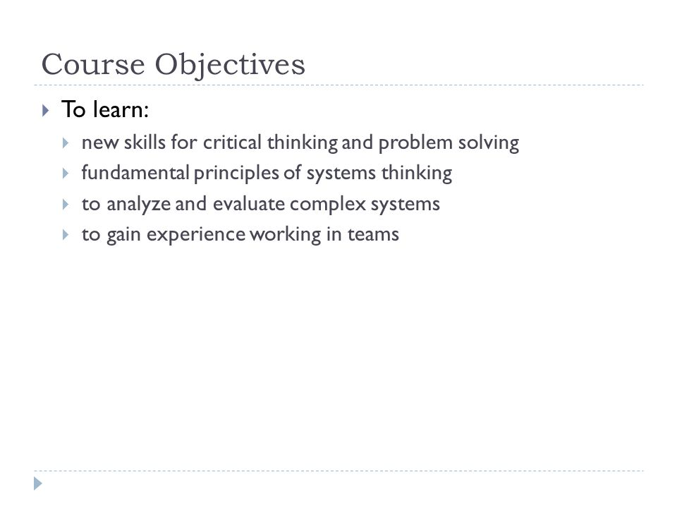 Course Objectives To learn: new skills for critical thinking and problem solving fundamental principles of systems thinking to analyze and evaluate complex systems to gain experience working in teams