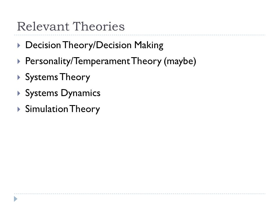 Relevant Theories Decision Theory/Decision Making Personality/Temperament Theory (maybe) Systems Theory Systems Dynamics Simulation Theory