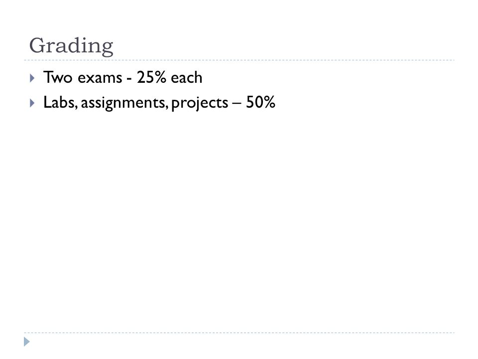Grading Two exams - 25% each Labs, assignments, projects – 50%