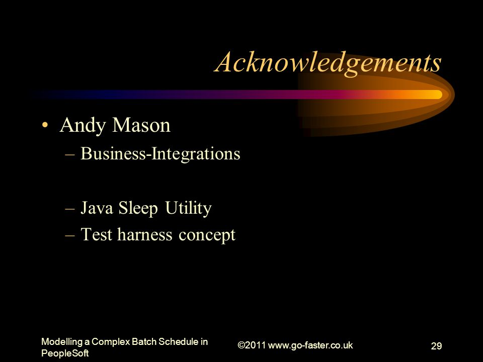 Modelling a Complex Batch Schedule in PeopleSoft ©2011 www.go-faster.co.uk 29 Acknowledgements Andy Mason –Business-Integrations –Java Sleep Utility –Test harness concept