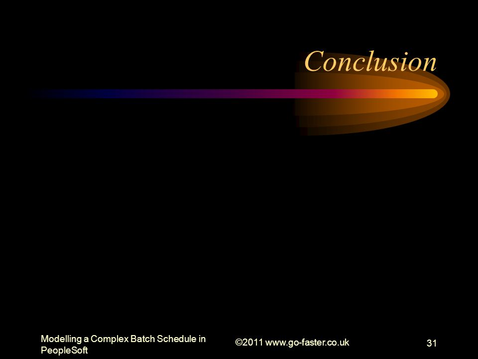 Modelling a Complex Batch Schedule in PeopleSoft ©2011 www.go-faster.co.uk 31 Conclusion