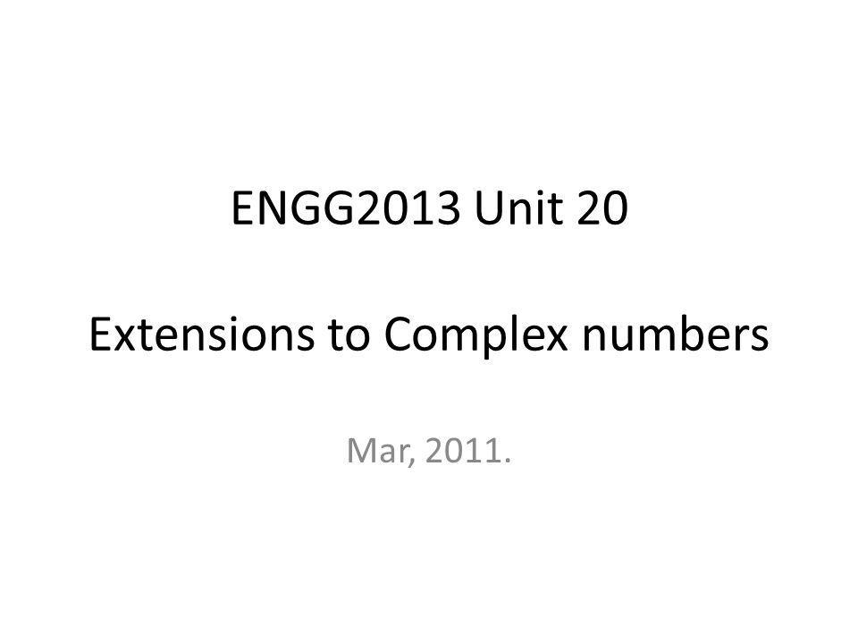 ENGG2013 Unit 20 Extensions to Complex numbers Mar, 2011.