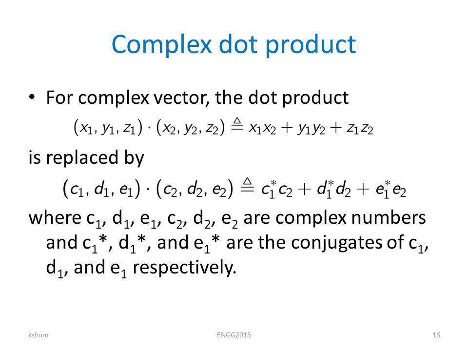 Complex dot product For complex vector, the dot product is replaced by where c 1, d 1, e 1, c 2, d 2, e 2 are complex numbers and c 1 *, d 1 *, and e 1 * are the conjugates of c 1, d 1, and e 1 respectively.