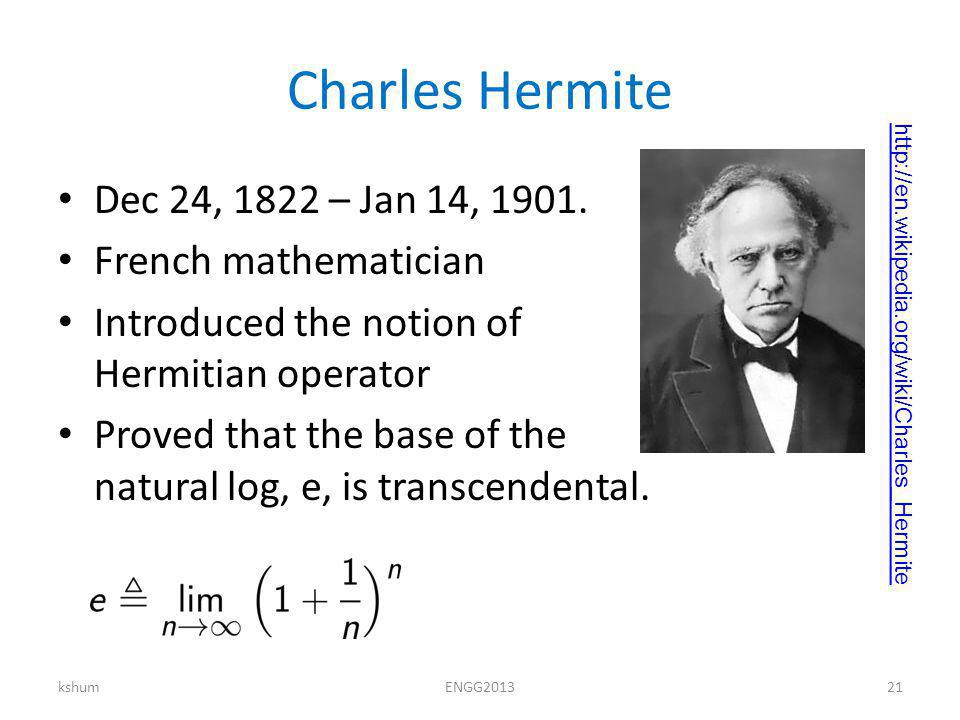 Charles Hermite Dec 24, 1822 – Jan 14, 1901. French mathematician Introduced the notion of Hermitian operator Proved that the base of the natural log,