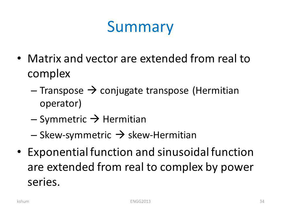 Summary Matrix and vector are extended from real to complex – Transpose conjugate transpose (Hermitian operator) – Symmetric Hermitian – Skew-symmetric skew-Hermitian Exponential function and sinusoidal function are extended from real to complex by power series.