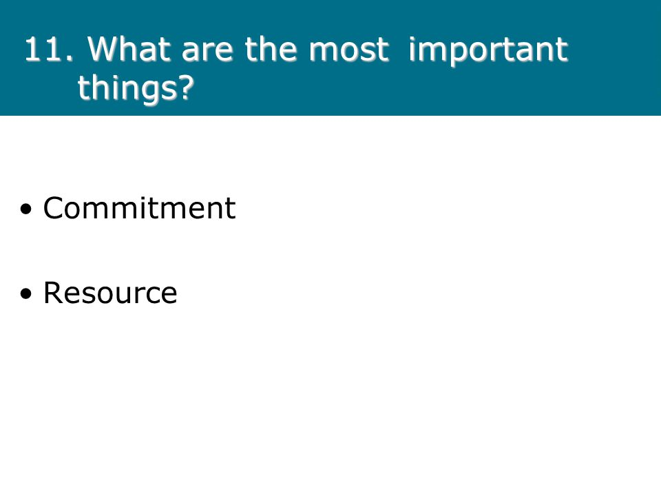 11. What are the most important things? Commitment Resource