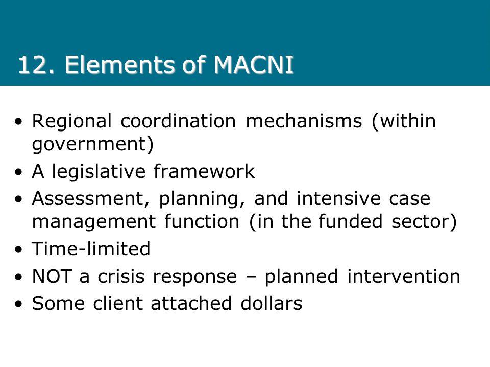 12. Elements of MACNI Regional coordination mechanisms (within government) A legislative framework Assessment, planning, and intensive case management