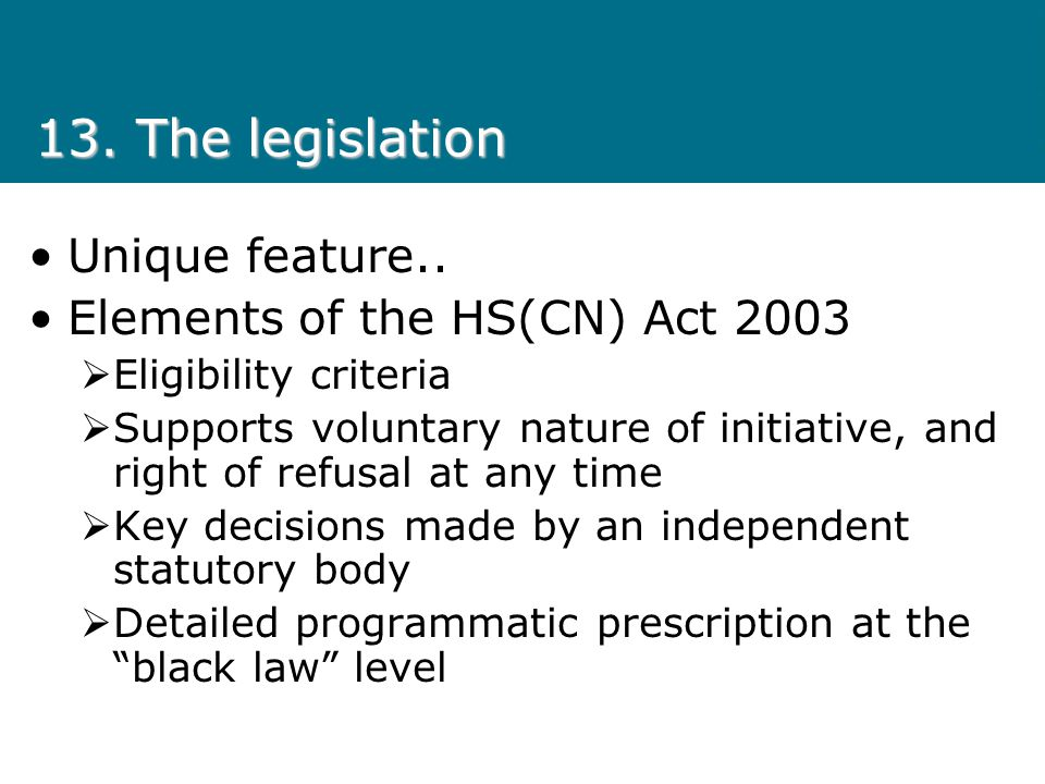 13. The legislation Unique feature.. Elements of the HS(CN) Act 2003 Eligibility criteria Supports voluntary nature of initiative, and right of refusa