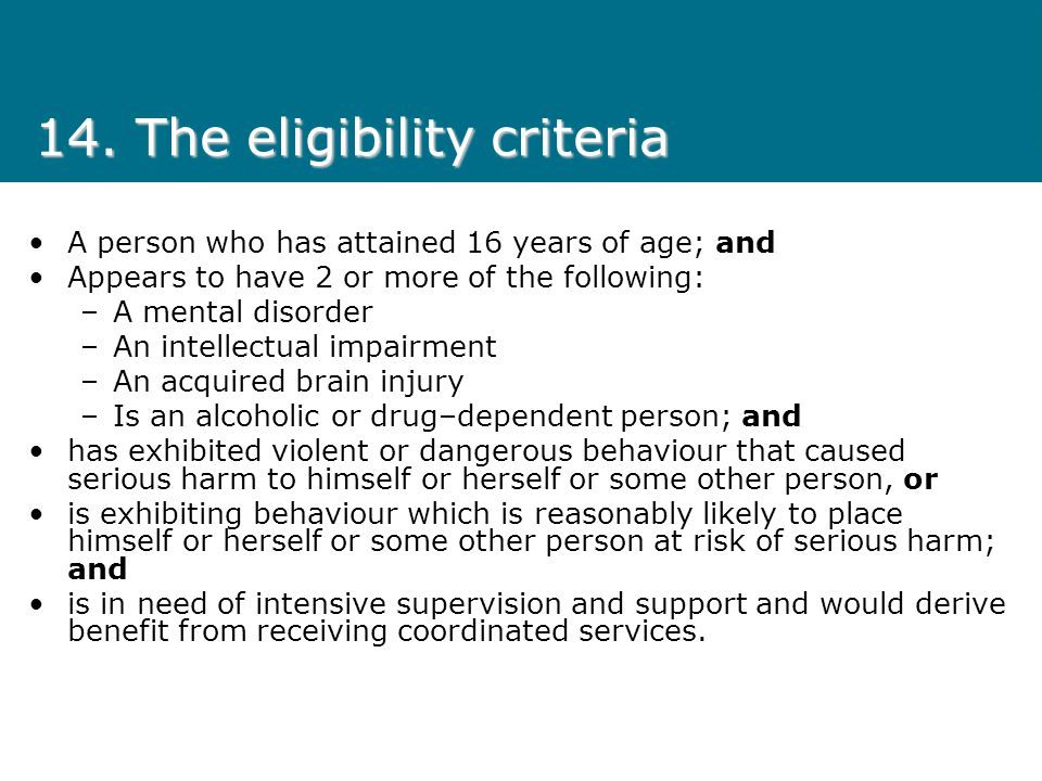 14. The eligibility criteria A person who has attained 16 years of age; and Appears to have 2 or more of the following: –A mental disorder –An intelle