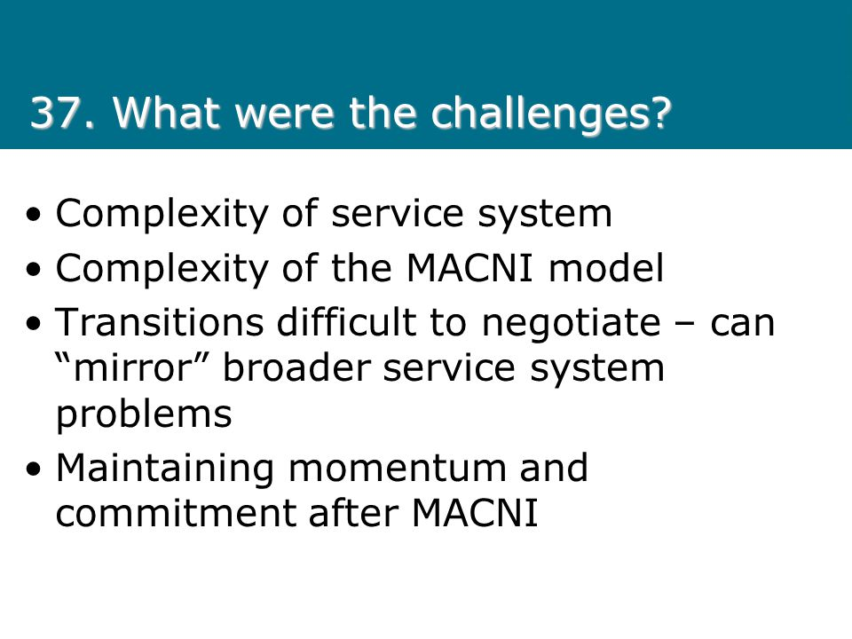 37. What were the challenges? Complexity of service system Complexity of the MACNI model Transitions difficult to negotiate – can mirror broader servi
