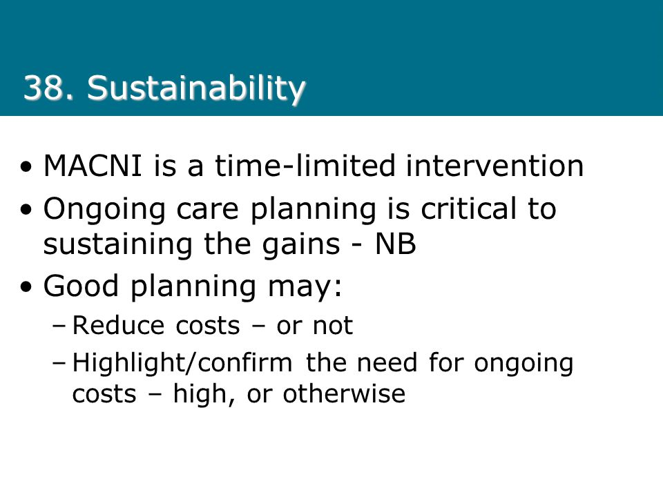 38. Sustainability MACNI is a time-limited intervention Ongoing care planning is critical to sustaining the gains - NB Good planning may: –Reduce cost