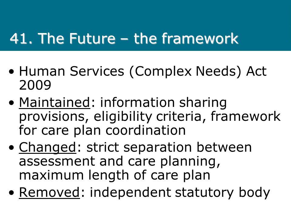 41. The Future – the framework Human Services (Complex Needs) Act 2009 Maintained: information sharing provisions, eligibility criteria, framework for