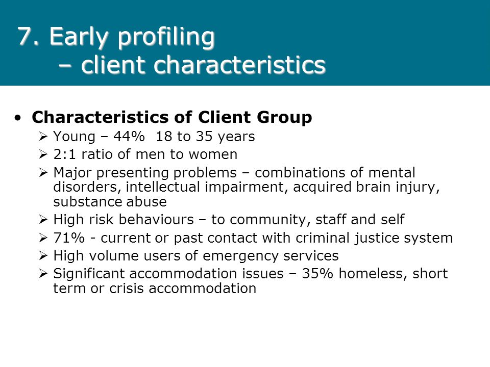 7. Early profiling – client characteristics Characteristics of Client Group Young – 44% 18 to 35 years 2:1 ratio of men to women Major presenting prob