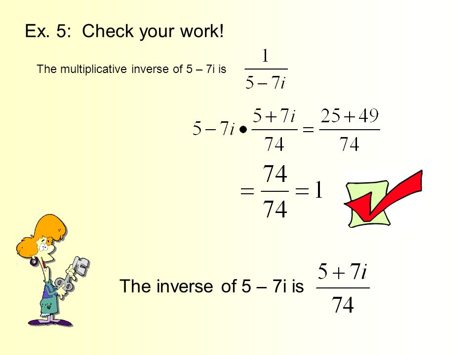 Ex. 5: Check your work! The multiplicative inverse of 5 – 7i is The inverse of 5 – 7i is