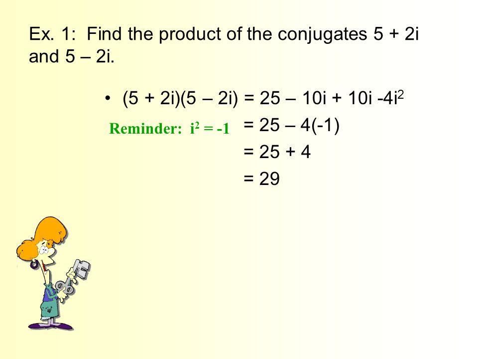 Ex. 1: Find the product of the conjugates 5 + 2i and 5 – 2i. (5 + 2i)(5 – 2i) = 25 – 10i + 10i -4i 2 = 25 – 4(-1) = 25 + 4 = 29 Reminder: i 2 = -1