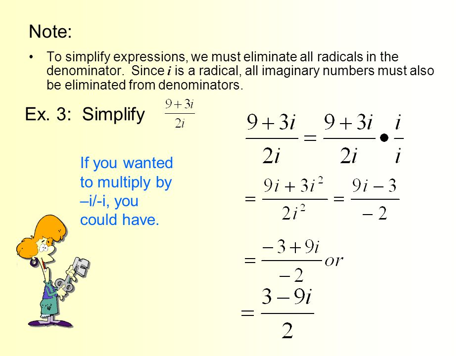 Note: To simplify expressions, we must eliminate all radicals in the denominator. Since i is a radical, all imaginary numbers must also be eliminated