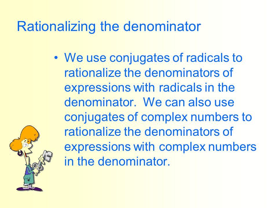 Rationalizing the denominator We use conjugates of radicals to rationalize the denominators of expressions with radicals in the denominator. We can al