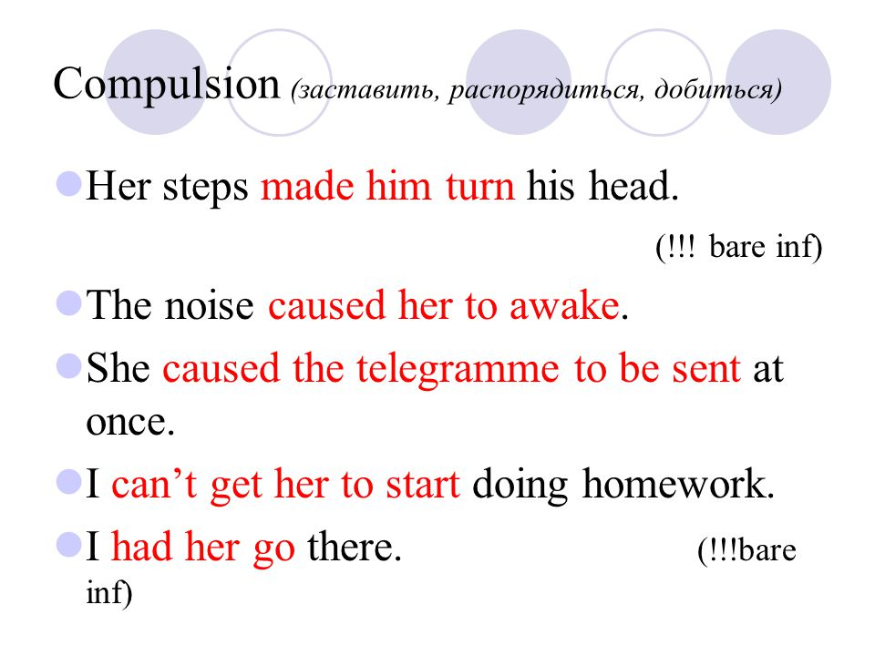 Compulsion (заставить, распорядиться, добиться) Her steps made him turn his head. (!!! bare inf) The noise caused her to awake. She caused the telegra