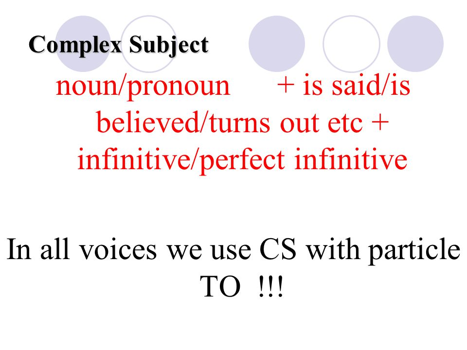 Complex Subject noun/pronoun + is said/is believed/turns out etc + infinitive/perfect infinitive In all voices we use CS with particle TO !!!