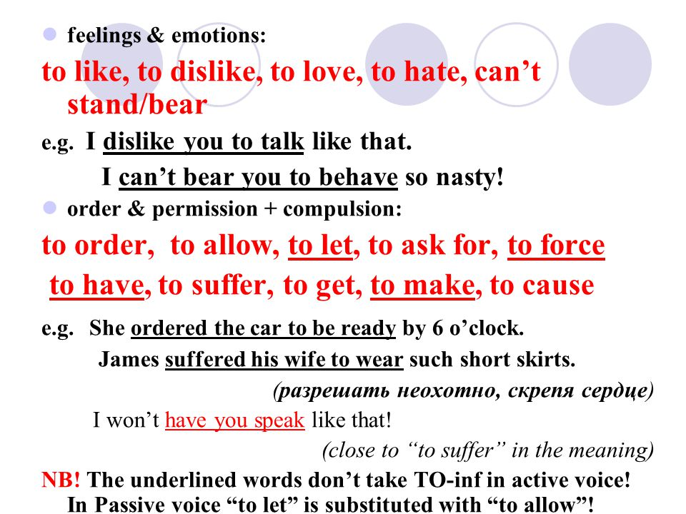 feelings & emotions: to like, to dislike, to love, to hate, cant stand/bear e.g. I dislike you to talk like that. I cant bear you to behave so nasty!