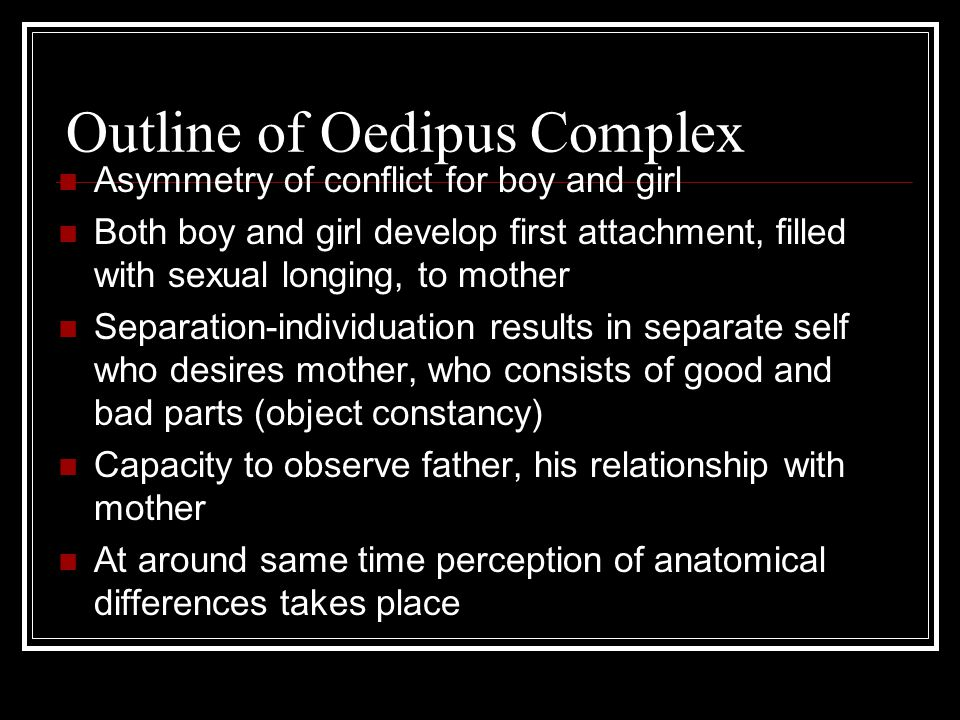 Outline of Oedipus Complex Asymmetry of conflict for boy and girl Both boy and girl develop first attachment, filled with sexual longing, to mother Separation-individuation results in separate self who desires mother, who consists of good and bad parts (object constancy) Capacity to observe father, his relationship with mother At around same time perception of anatomical differences takes place