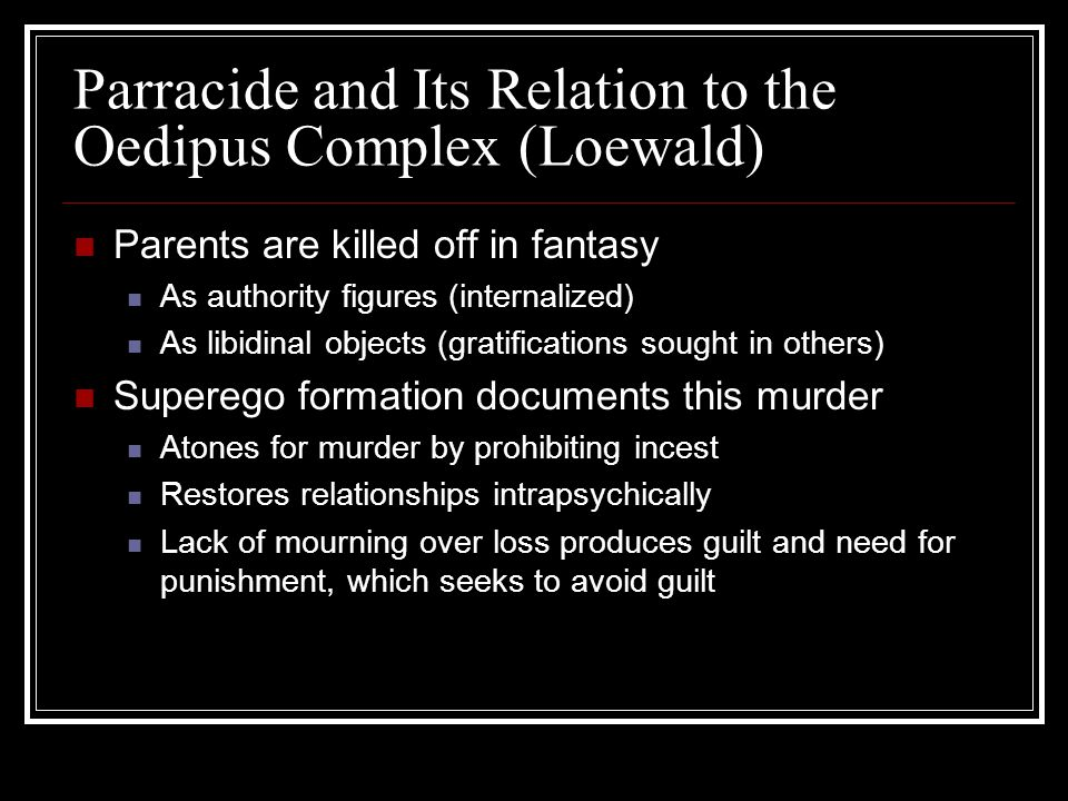 Parents are killed off in fantasy As authority figures (internalized) As libidinal objects (gratifications sought in others) Superego formation documents this murder Atones for murder by prohibiting incest Restores relationships intrapsychically Lack of mourning over loss produces guilt and need for punishment, which seeks to avoid guilt Parracide and Its Relation to the Oedipus Complex (Loewald)