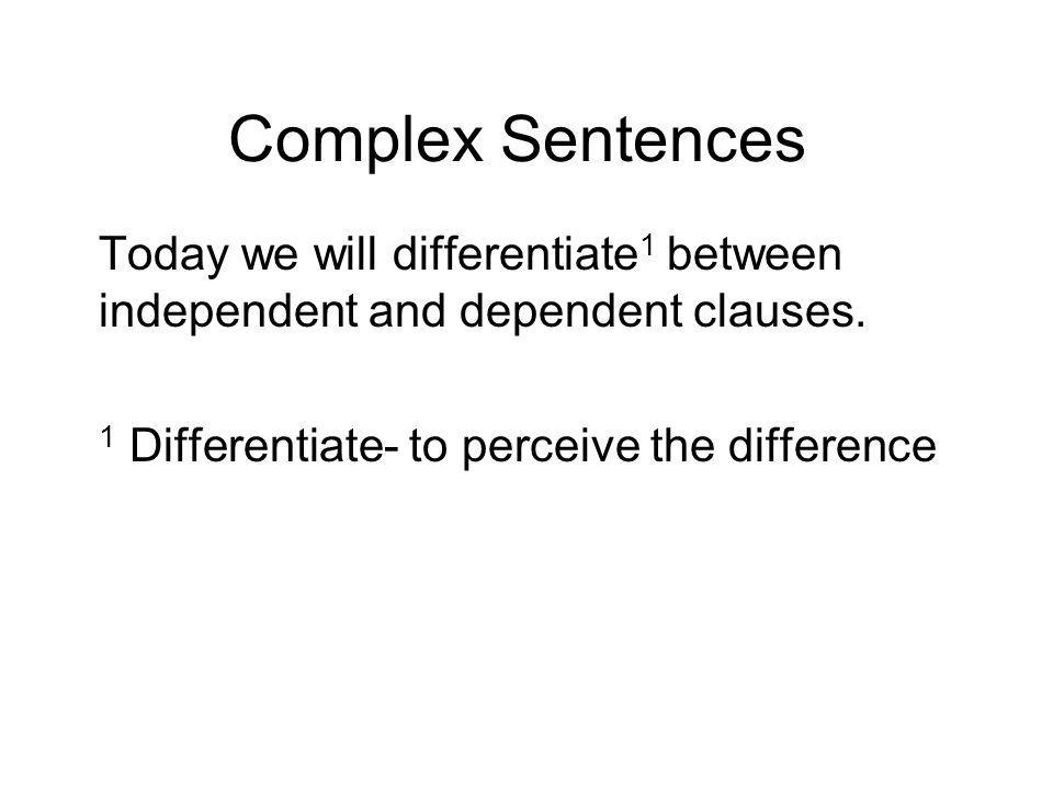 Complex Sentences Today we will differentiate 1 between independent and dependent clauses.