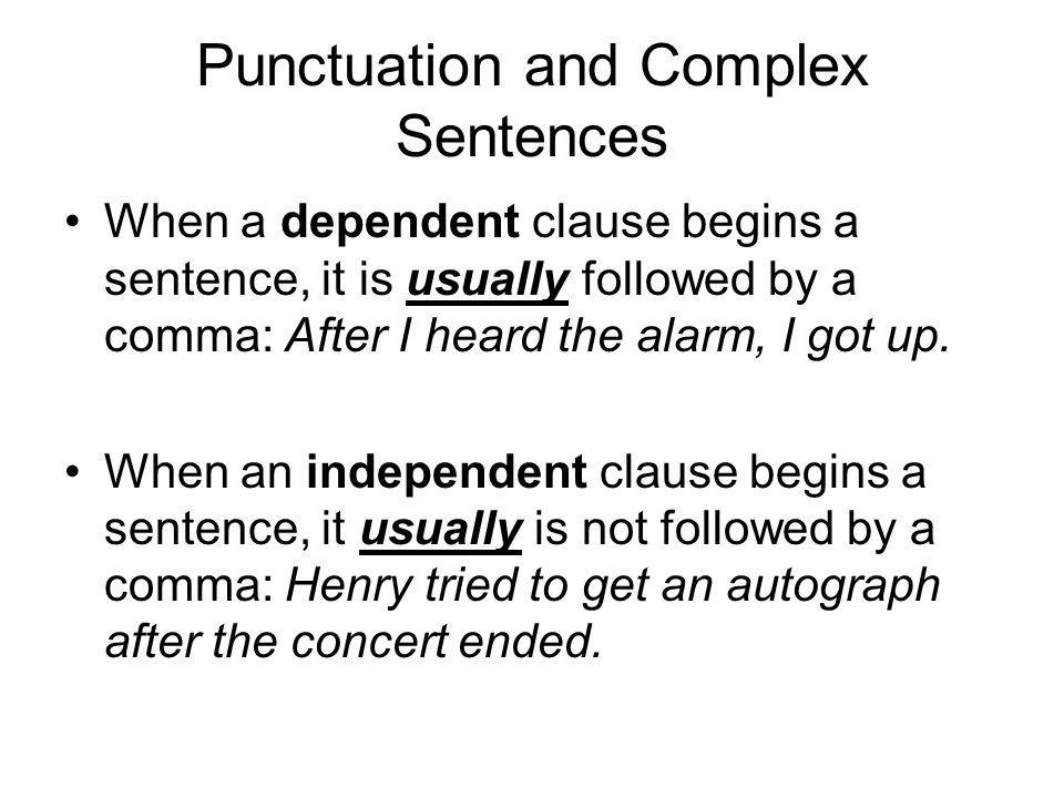 Punctuation and Complex Sentences When a dependent clause begins a sentence, it is usually followed by a comma: After I heard the alarm, I got up.