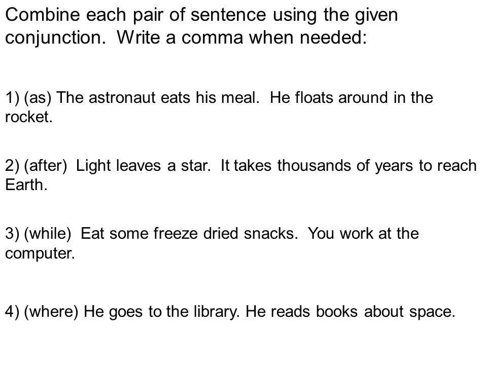 Combine each pair of sentence using the given conjunction.