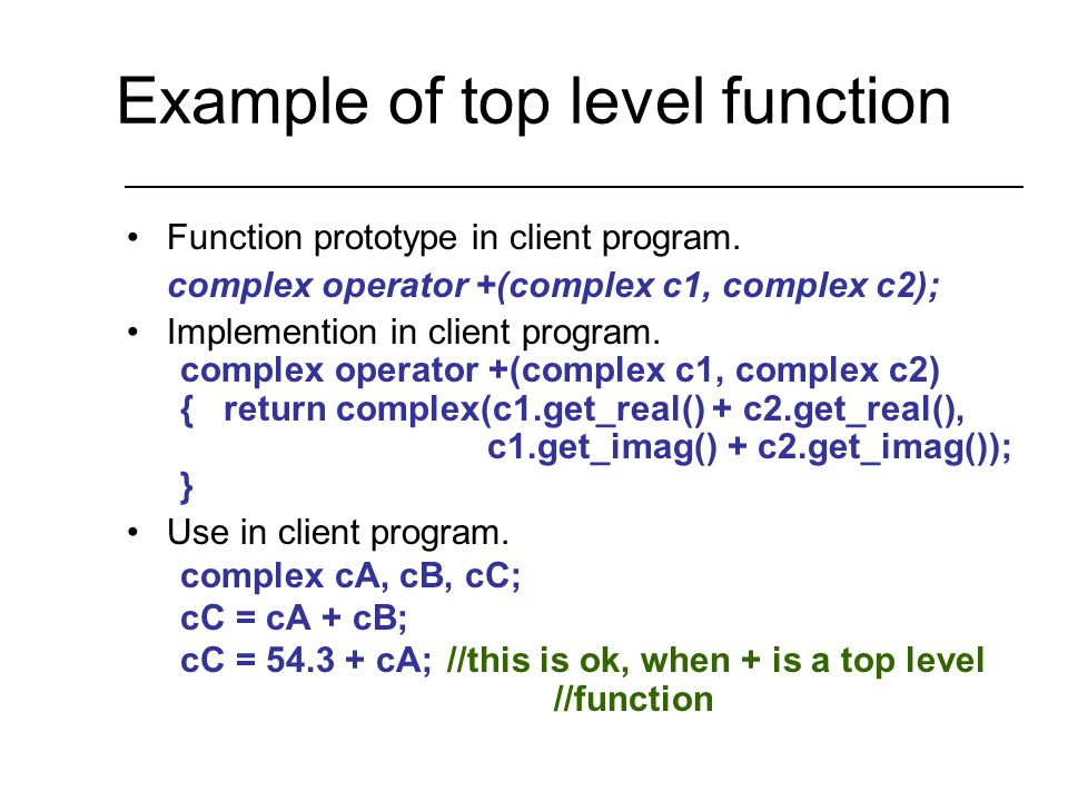Top Level (Non-Member) Functions binary operators –top level function requires two arguments unary operator –top level function requires one argument Disadvantage: –Top level functions do not have access to private data members.